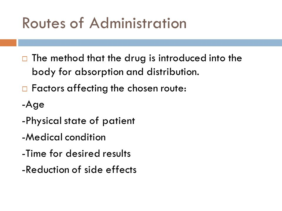 Oral Administration  Most common route  Most medications are available as this route  Includes: tablets, capsules, caplets, liquids, emulsions.