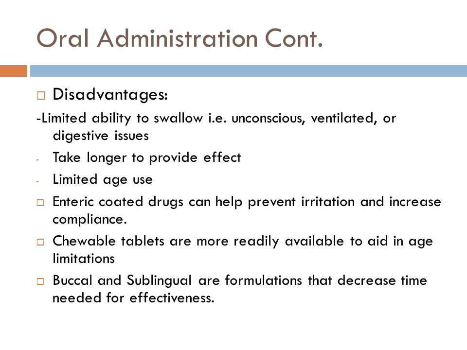 Oral Administration Cont.  Disadvantages: -Limited ability to swallow i.e.