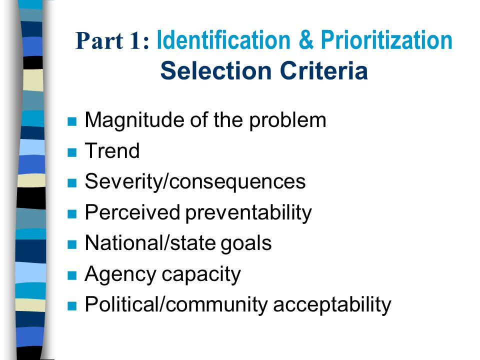 Part 1: Identification & Prioritization Selection Criteria n Magnitude of the problem n Trend n Severity/consequences n Perceived preventability n National/state goals n Agency capacity n Political/community acceptability