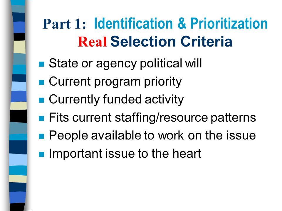 Part 1: Identification & Prioritization Real Selection Criteria n State or agency political will n Current program priority n Currently funded activity n Fits current staffing/resource patterns n People available to work on the issue n Important issue to the heart