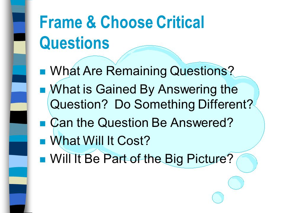 Frame & Choose Critical Questions n What Are Remaining Questions? n What is Gained By Answering the Question? Do Something Different? n Can the Questi