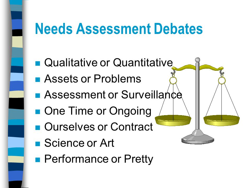 Needs Assessment Debates n Qualitative or Quantitative n Assets or Problems n Assessment or Surveillance n One Time or Ongoing n Ourselves or Contract n Science or Art n Performance or Pretty
