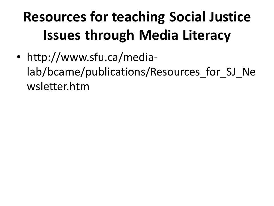 Resources for teaching Social Justice Issues through Media Literacy http://www.sfu.ca/media- lab/bcame/publications/Resources_for_SJ_Ne wsletter.htm