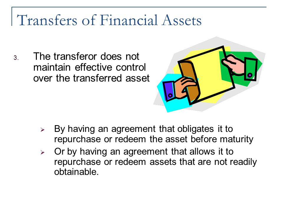 Transfers of Financial Assets 3. The transferor does not maintain effective control over the transferred asset  By having an agreement that obligates