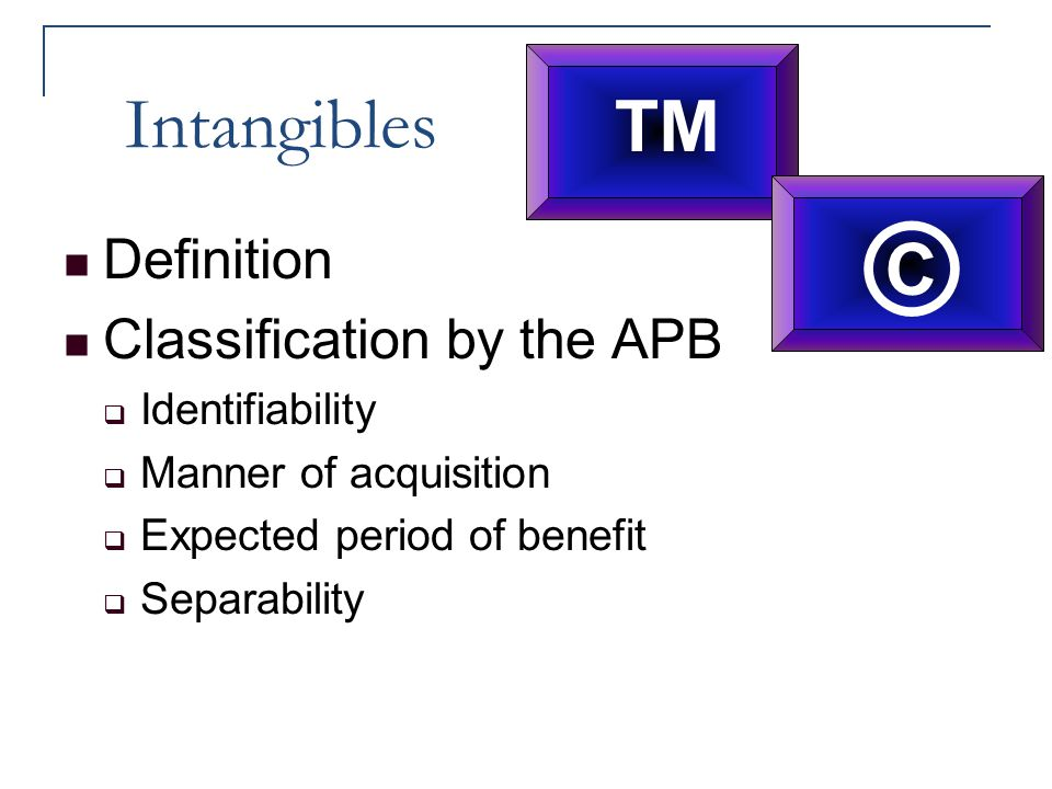 Intangibles Definition Classification by the APB  Identifiability  Manner of acquisition  Expected period of benefit  Separability ™ ©