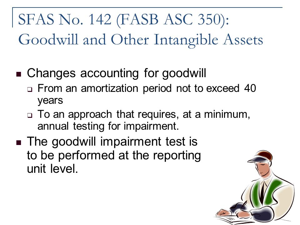 SFAS No. 142 (FASB ASC 350): Goodwill and Other Intangible Assets Changes accounting for goodwill  From an amortization period not to exceed 40 years