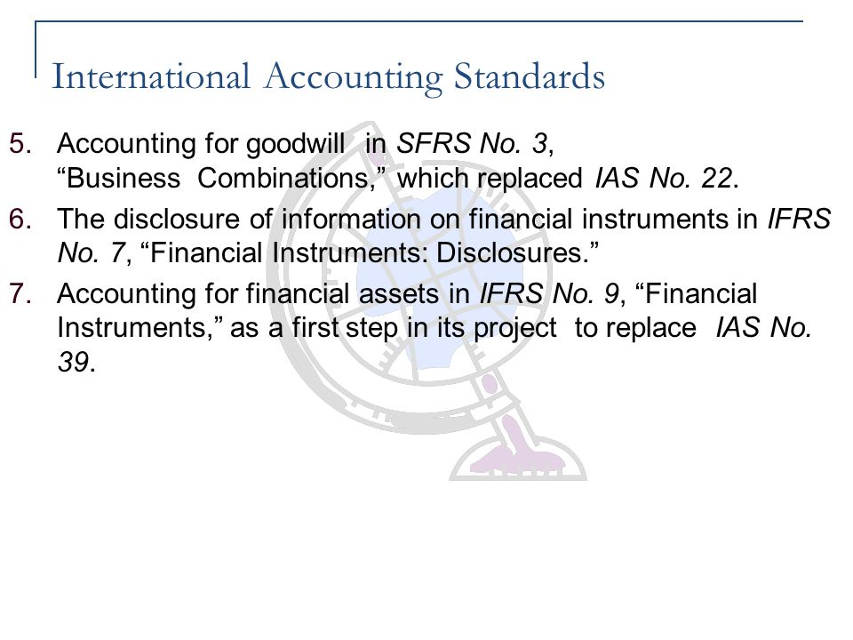 """International Accounting Standards 5.Accounting for goodwill in SFRS No. 3, """"Business Combinations,"""" which replaced IAS No. 22. 6.The disclosure of in"""