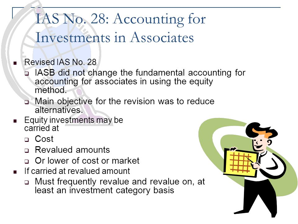 IAS No. 28: Accounting for Investments in Associates Revised IAS No. 28  IASB did not change the fundamental accounting for accounting for associates