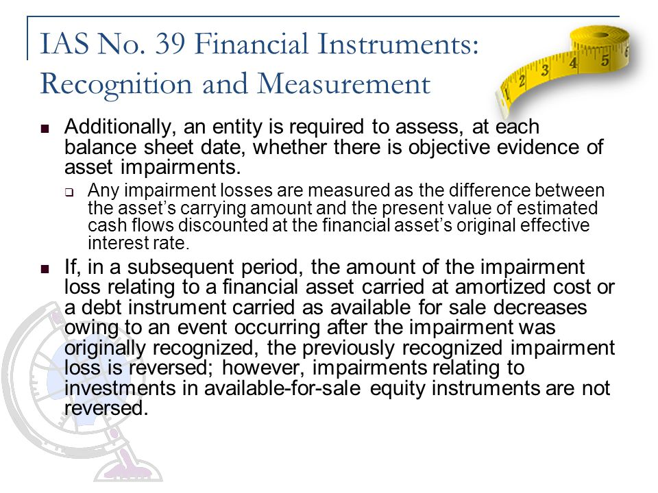 IAS No. 39 Financial Instruments: Recognition and Measurement Additionally, an entity is required to assess, at each balance sheet date, whether there