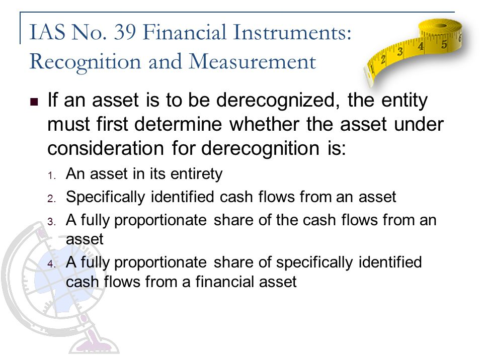 IAS No. 39 Financial Instruments: Recognition and Measurement If an asset is to be derecognized, the entity must first determine whether the asset und
