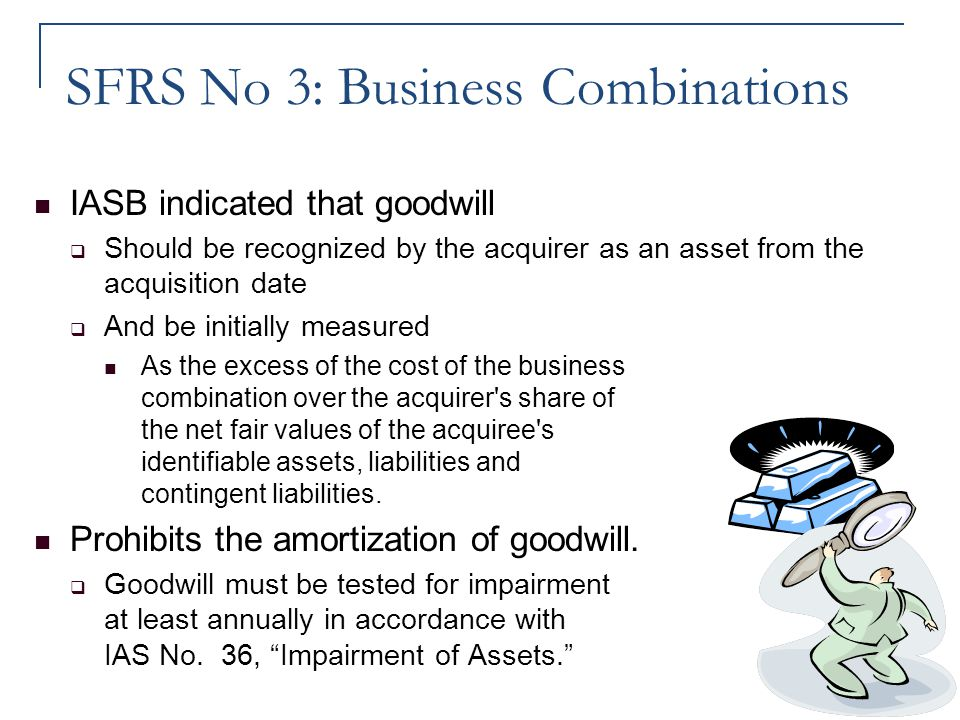 SFRS No 3: Business Combinations IASB indicated that goodwill  Should be recognized by the acquirer as an asset from the acquisition date  And be in