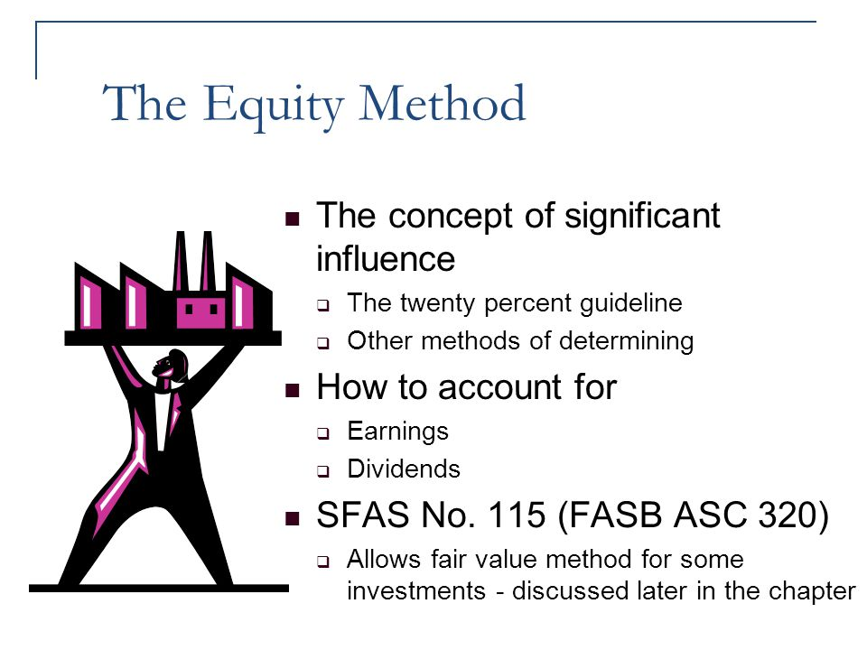 The Equity Method The concept of significant influence  The twenty percent guideline  Other methods of determining How to account for  Earnings  D