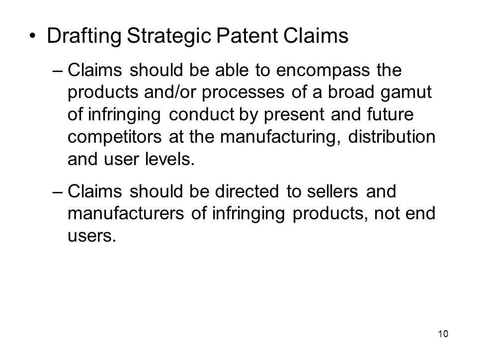 10 Drafting Strategic Patent Claims –Claims should be able to encompass the products and/or processes of a broad gamut of infringing conduct by present and future competitors at the manufacturing, distribution and user levels.