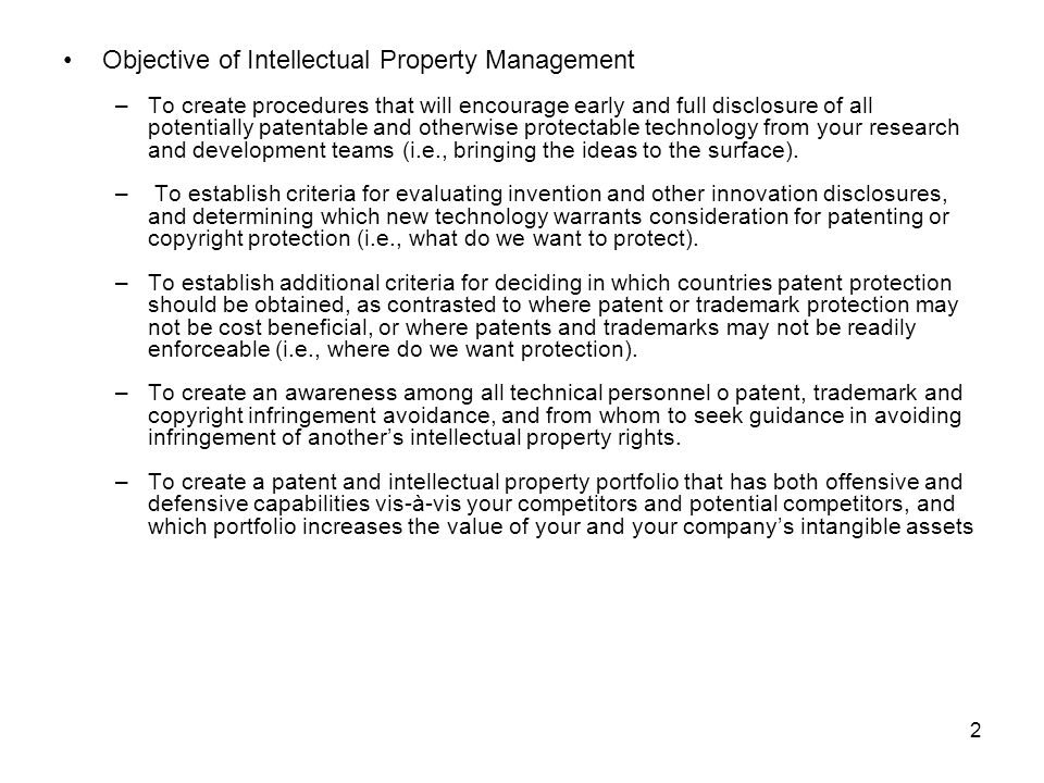 2 Objective of Intellectual Property Management –To create procedures that will encourage early and full disclosure of all potentially patentable and otherwise protectable technology from your research and development teams (i.e., bringing the ideas to the surface).