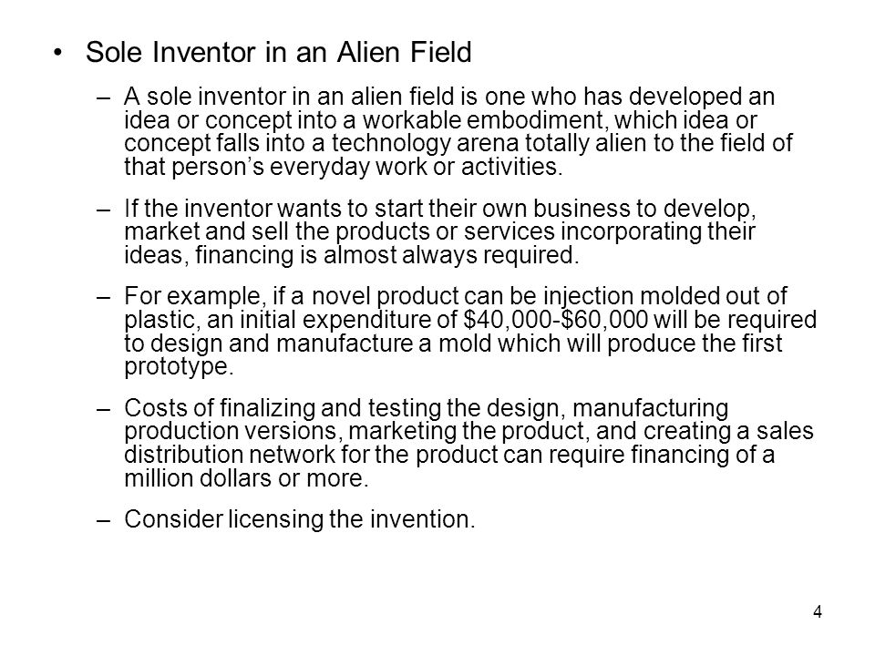 4 Sole Inventor in an Alien Field –A sole inventor in an alien field is one who has developed an idea or concept into a workable embodiment, which idea or concept falls into a technology arena totally alien to the field of that person's everyday work or activities.