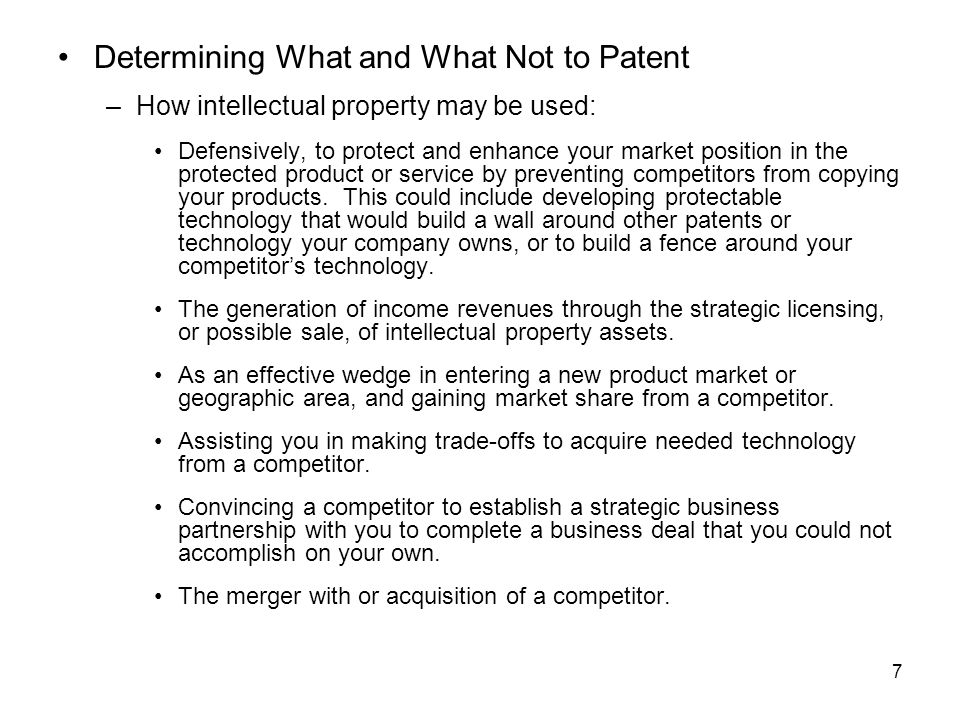 7 Determining What and What Not to Patent –How intellectual property may be used: Defensively, to protect and enhance your market position in the protected product or service by preventing competitors from copying your products.