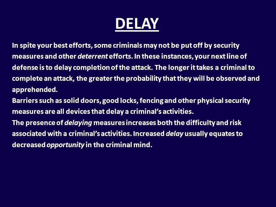 DELAY In spite your best efforts, some criminals may not be put off by security measures and other deterrent efforts. In these instances, your next li
