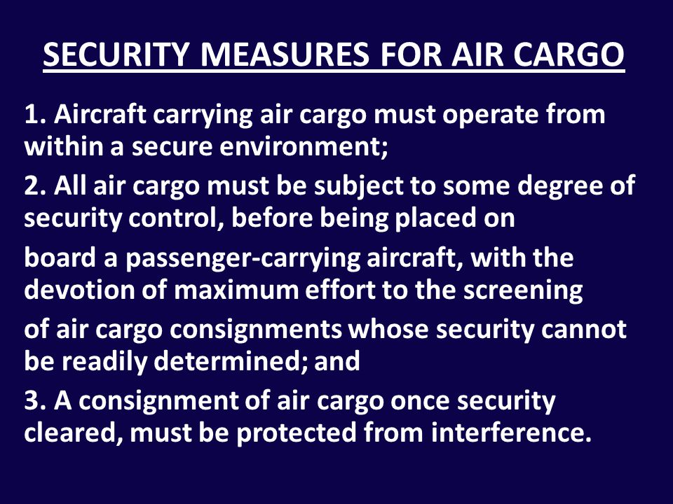 SECURITY MEASURES FOR AIR CARGO 1. Aircraft carrying air cargo must operate from within a secure environment; 2. All air cargo must be subject to some