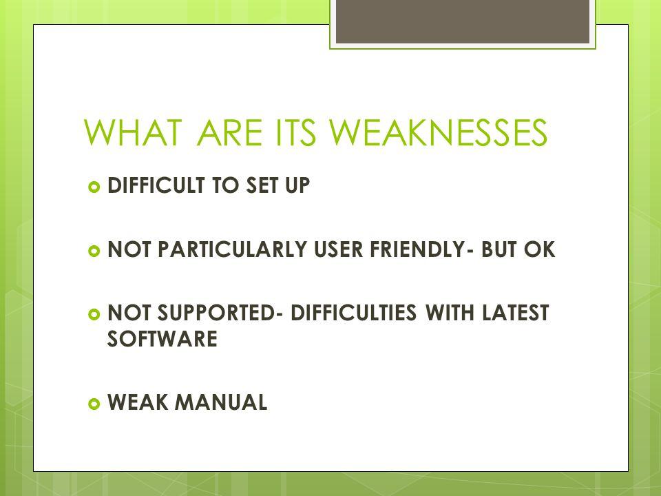 WHAT ARE ITS WEAKNESSES  DIFFICULT TO SET UP  NOT PARTICULARLY USER FRIENDLY- BUT OK  NOT SUPPORTED- DIFFICULTIES WITH LATEST SOFTWARE  WEAK MANUAL