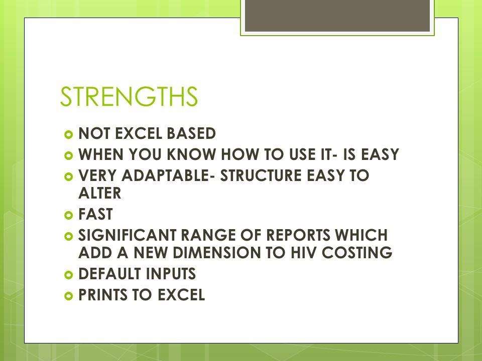 STRENGTHS  NOT EXCEL BASED  WHEN YOU KNOW HOW TO USE IT- IS EASY  VERY ADAPTABLE- STRUCTURE EASY TO ALTER  FAST  SIGNIFICANT RANGE OF REPORTS WHICH ADD A NEW DIMENSION TO HIV COSTING  DEFAULT INPUTS  PRINTS TO EXCEL