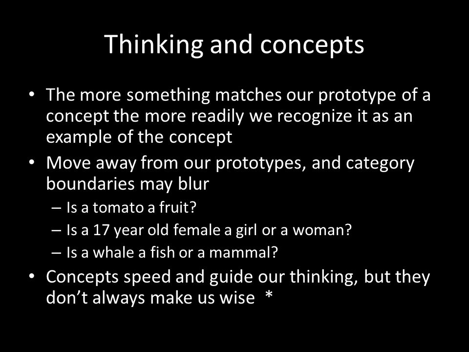 Thinking and concepts The more something matches our prototype of a concept the more readily we recognize it as an example of the concept Move away fr