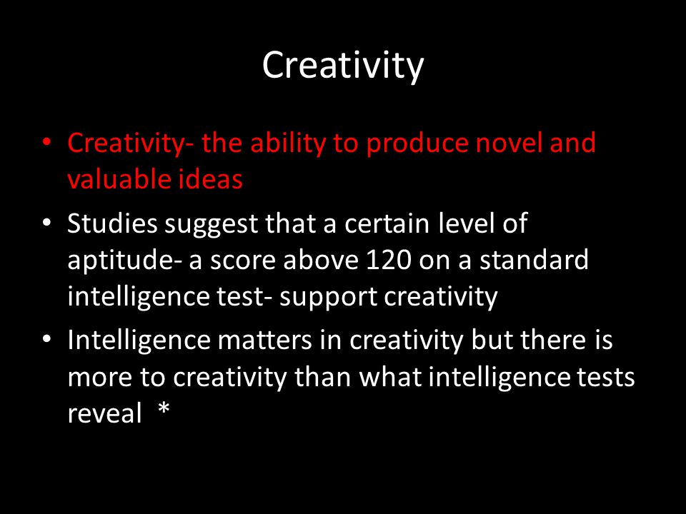 Creativity Creativity- the ability to produce novel and valuable ideas Studies suggest that a certain level of aptitude- a score above 120 on a standa