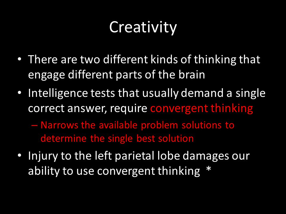 Creativity There are two different kinds of thinking that engage different parts of the brain Intelligence tests that usually demand a single correct
