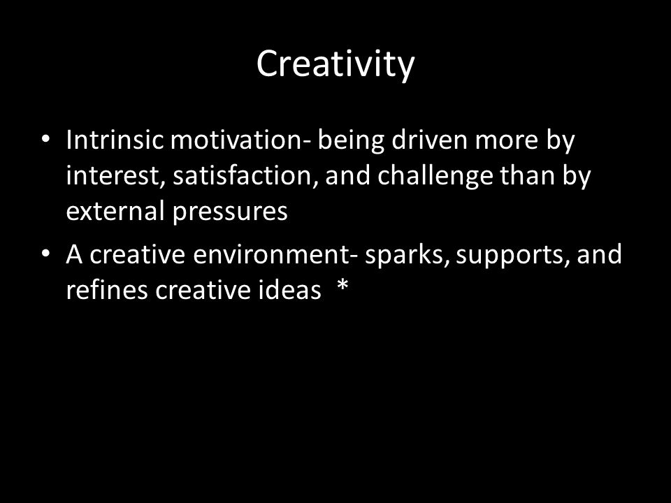 Creativity Intrinsic motivation- being driven more by interest, satisfaction, and challenge than by external pressures A creative environment- sparks,