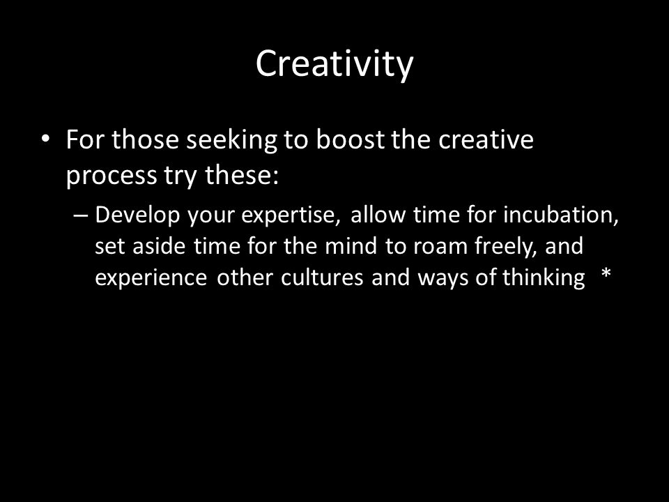 Creativity For those seeking to boost the creative process try these: – Develop your expertise, allow time for incubation, set aside time for the mind