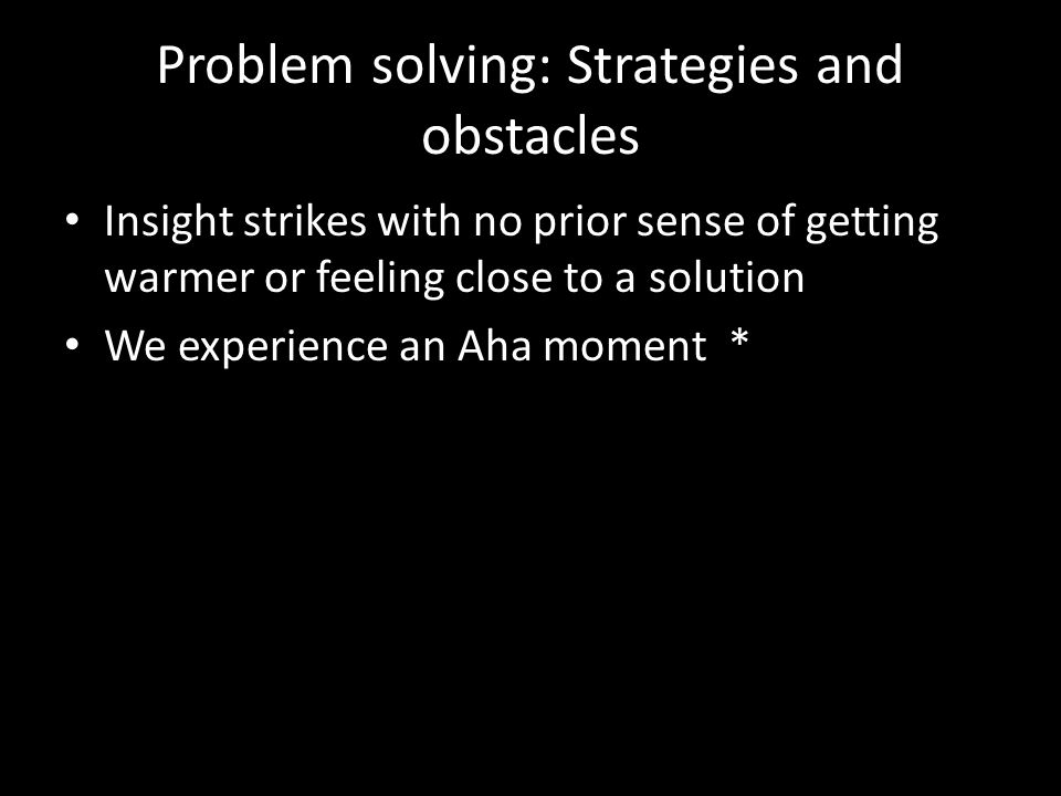 Problem solving: Strategies and obstacles Insight strikes with no prior sense of getting warmer or feeling close to a solution We experience an Aha mo