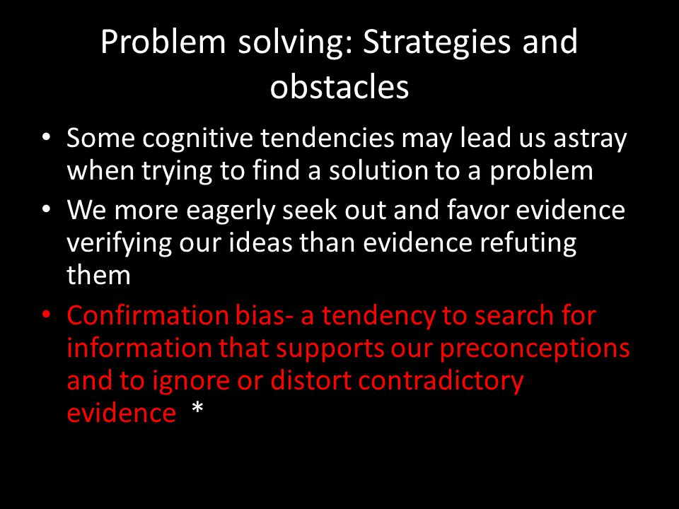 Problem solving: Strategies and obstacles Some cognitive tendencies may lead us astray when trying to find a solution to a problem We more eagerly see