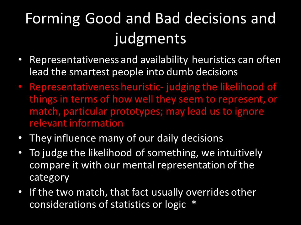 Forming Good and Bad decisions and judgments Representativeness and availability heuristics can often lead the smartest people into dumb decisions Rep