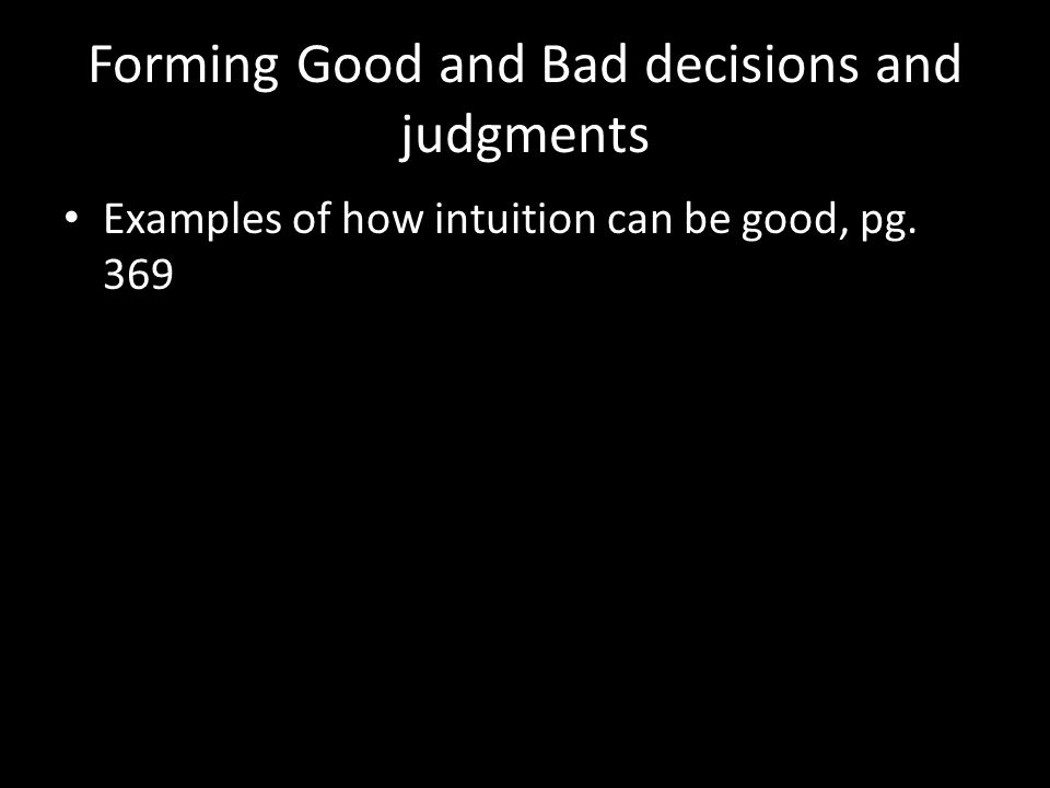 Forming Good and Bad decisions and judgments Examples of how intuition can be good, pg. 369
