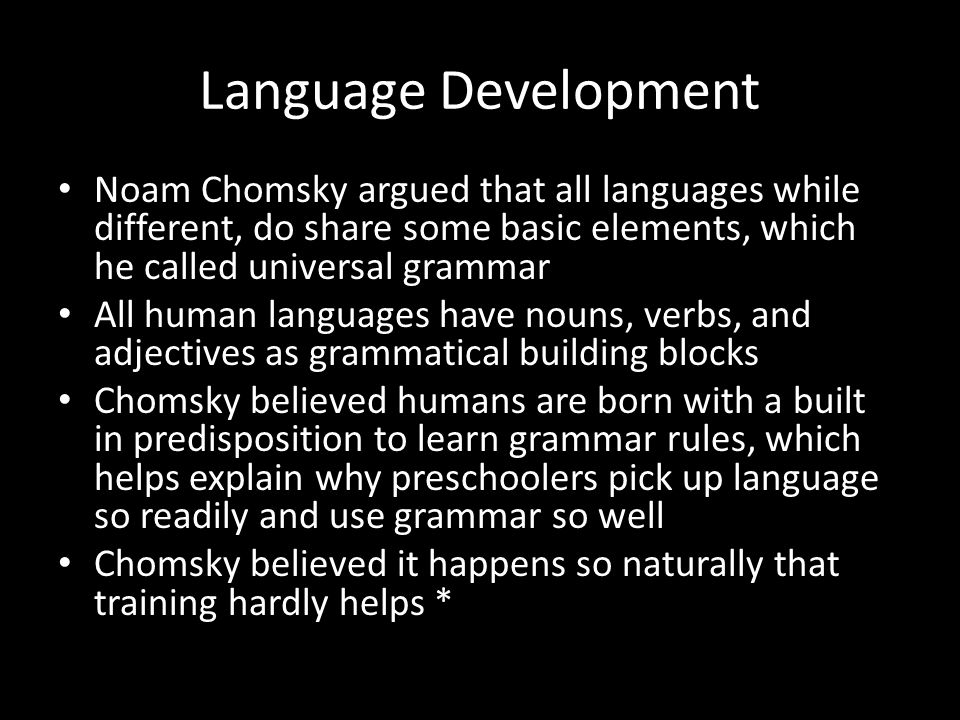 Language Development Noam Chomsky argued that all languages while different, do share some basic elements, which he called universal grammar All human
