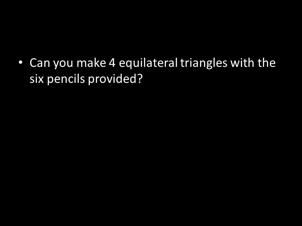 Can you make 4 equilateral triangles with the six pencils provided?