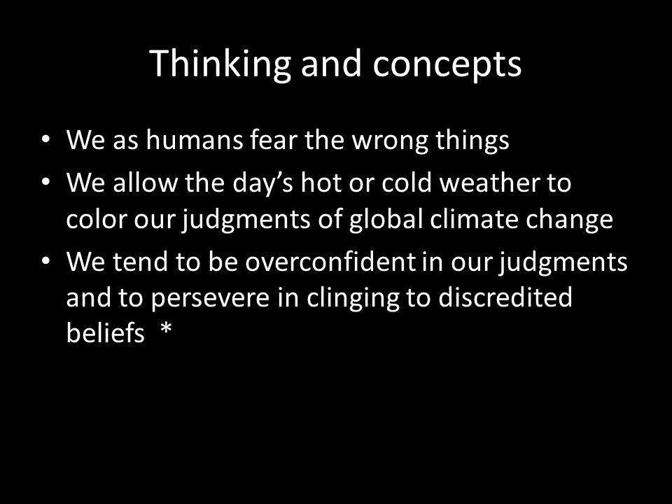 Thinking and concepts We as humans fear the wrong things We allow the day's hot or cold weather to color our judgments of global climate change We ten