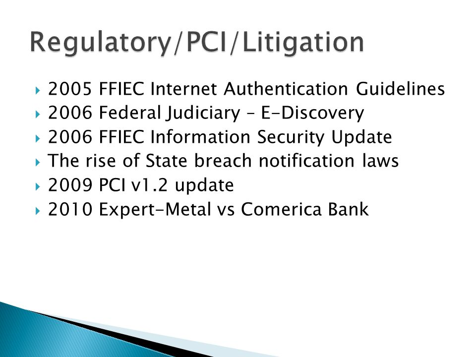  2005 FFIEC Internet Authentication Guidelines  2006 Federal Judiciary – E-Discovery  2006 FFIEC Information Security Update  The rise of State breach notification laws  2009 PCI v1.2 update  2010 Expert-Metal vs Comerica Bank