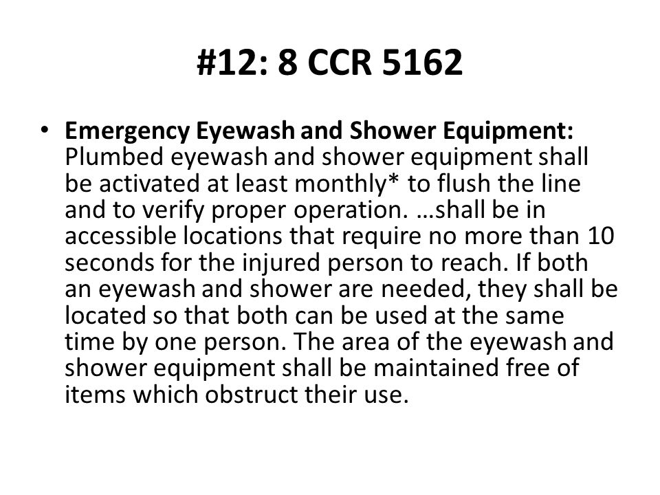 #12: 8 CCR 5162 Emergency Eyewash and Shower Equipment: Plumbed eyewash and shower equipment shall be activated at least monthly* to flush the line and to verify proper operation.