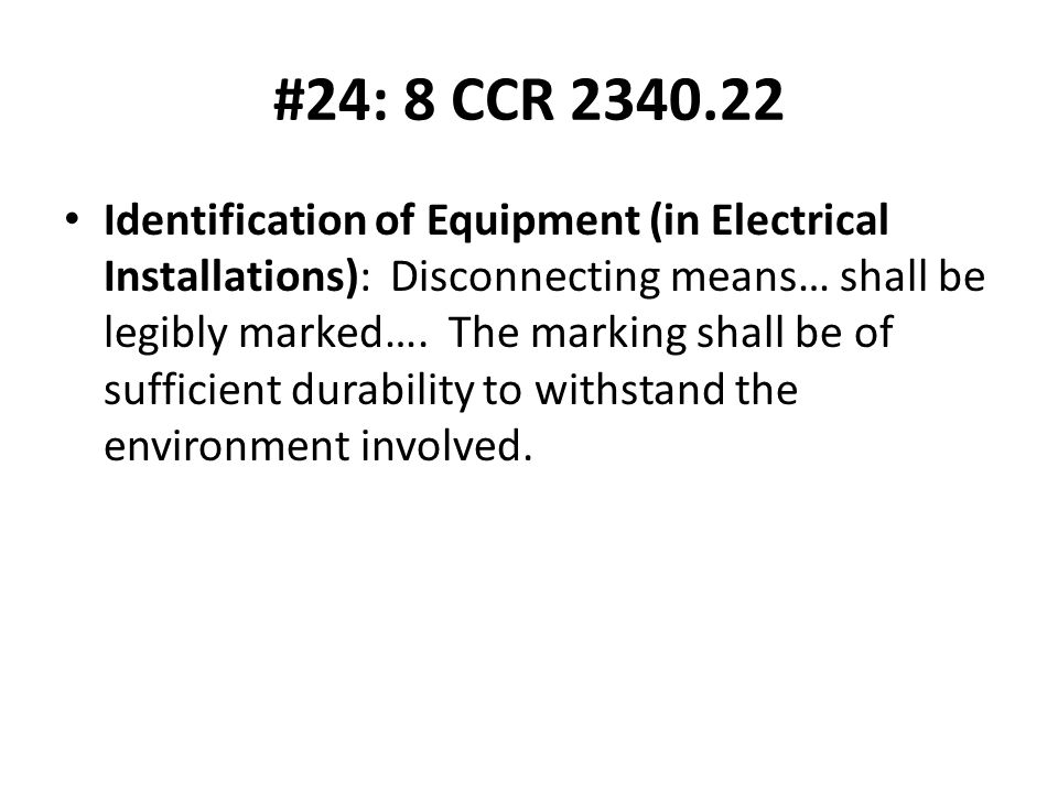 #24: 8 CCR 2340.22 Identification of Equipment (in Electrical Installations): Disconnecting means… shall be legibly marked….