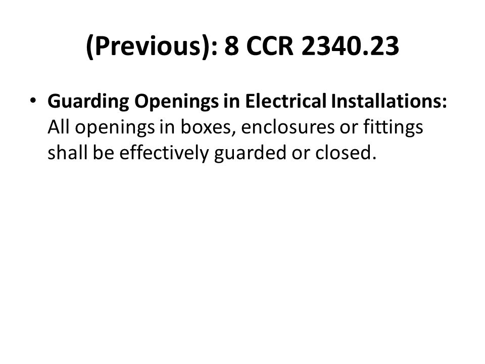 (Previous): 8 CCR 2340.23 Guarding Openings in Electrical Installations: All openings in boxes, enclosures or fittings shall be effectively guarded or closed.