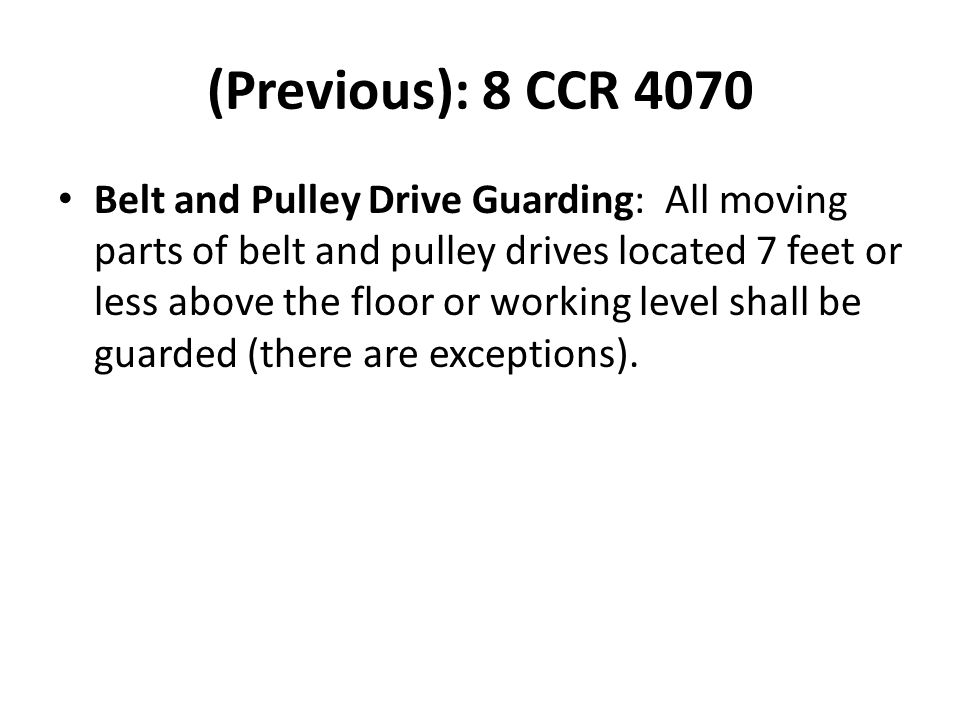 (Previous): 8 CCR 4070 Belt and Pulley Drive Guarding: All moving parts of belt and pulley drives located 7 feet or less above the floor or working level shall be guarded (there are exceptions).