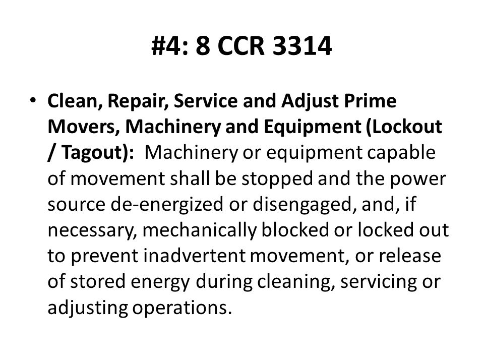 #4: 8 CCR 3314 Clean, Repair, Service and Adjust Prime Movers, Machinery and Equipment (Lockout / Tagout): Machinery or equipment capable of movement shall be stopped and the power source de-energized or disengaged, and, if necessary, mechanically blocked or locked out to prevent inadvertent movement, or release of stored energy during cleaning, servicing or adjusting operations.