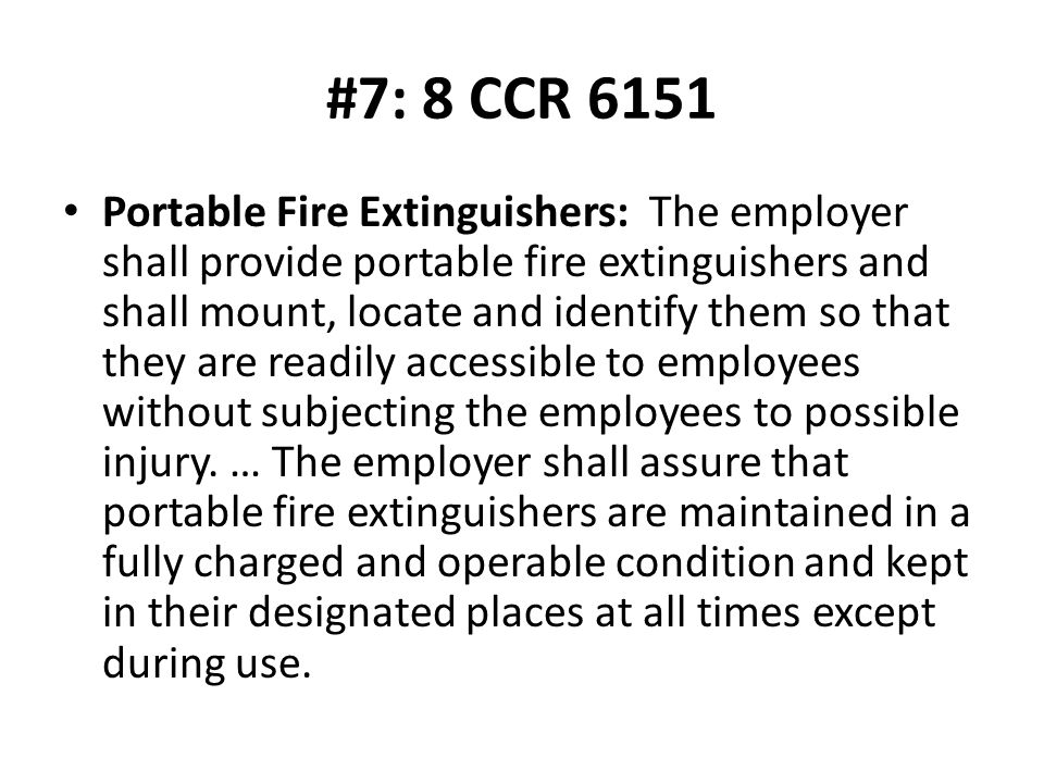 #7: 8 CCR 6151 Portable Fire Extinguishers: The employer shall provide portable fire extinguishers and shall mount, locate and identify them so that they are readily accessible to employees without subjecting the employees to possible injury.
