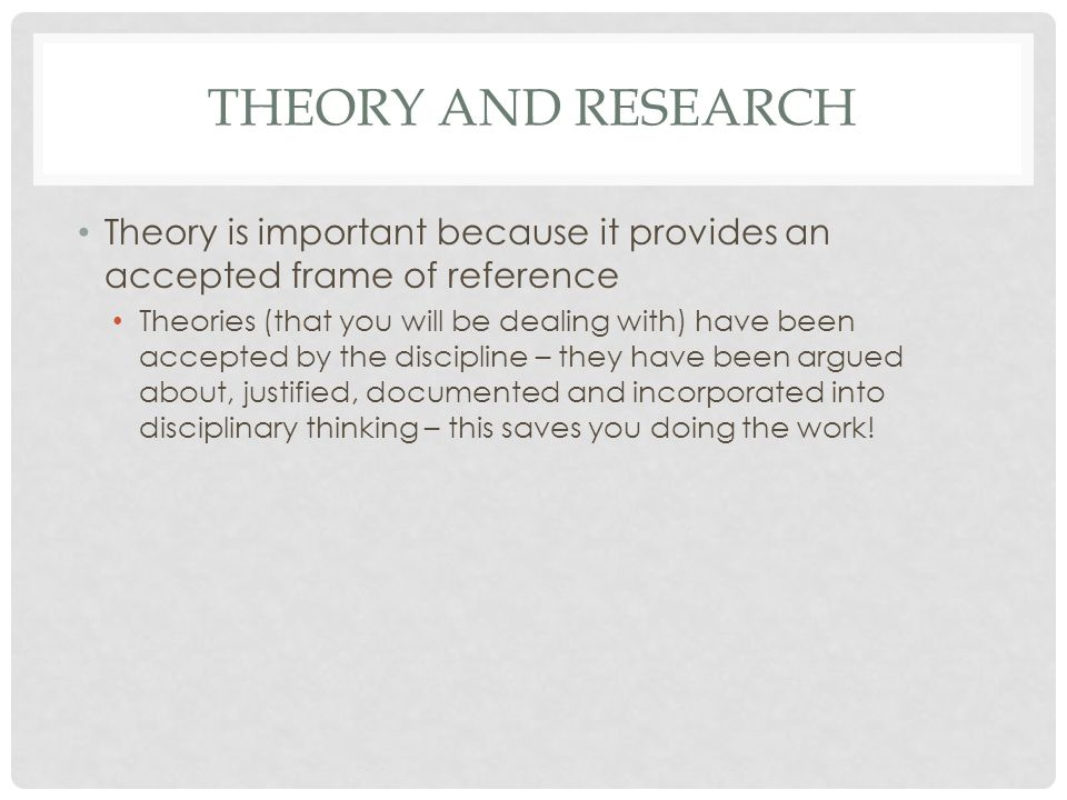 THEORY AND RESEARCH Theory is important because it provides an accepted frame of reference Theories (that you will be dealing with) have been accepted