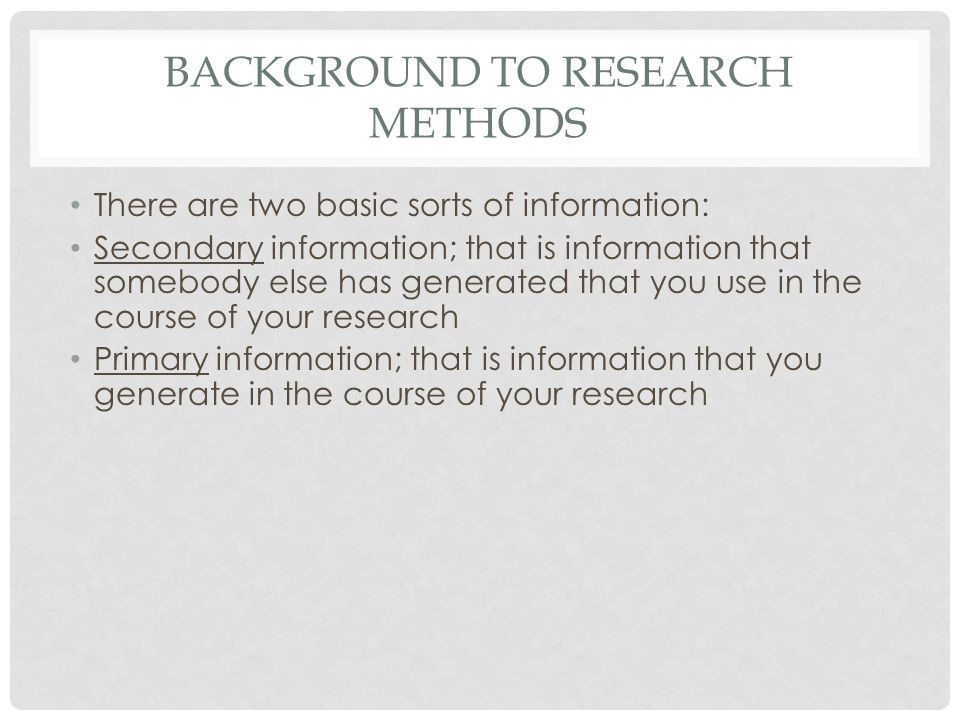 BACKGROUND TO RESEARCH METHODS There are two basic sorts of information: Secondary information; that is information that somebody else has generated that you use in the course of your research Primary information; that is information that you generate in the course of your research