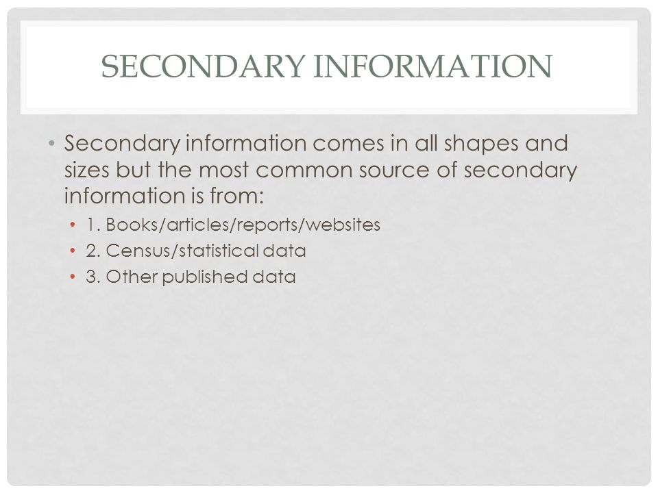 SECONDARY INFORMATION Secondary information comes in all shapes and sizes but the most common source of secondary information is from: 1.
