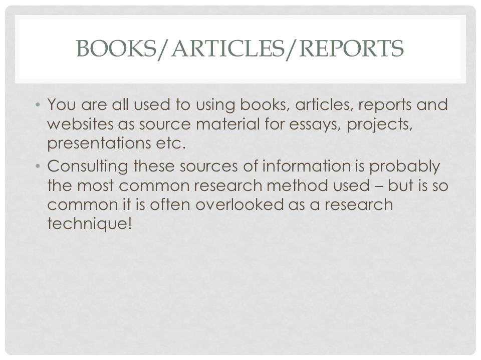 BOOKS/ARTICLES/REPORTS You are all used to using books, articles, reports and websites as source material for essays, projects, presentations etc. Con