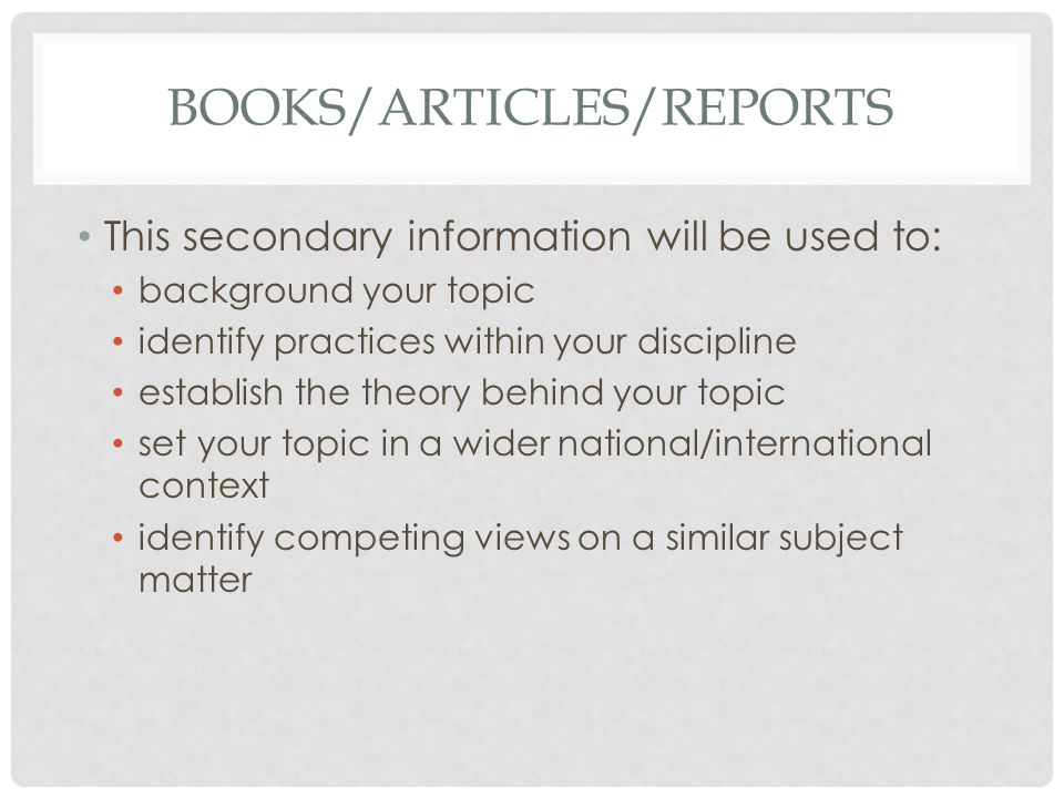 BOOKS/ARTICLES/REPORTS This secondary information will be used to: background your topic identify practices within your discipline establish the theory behind your topic set your topic in a wider national/international context identify competing views on a similar subject matter