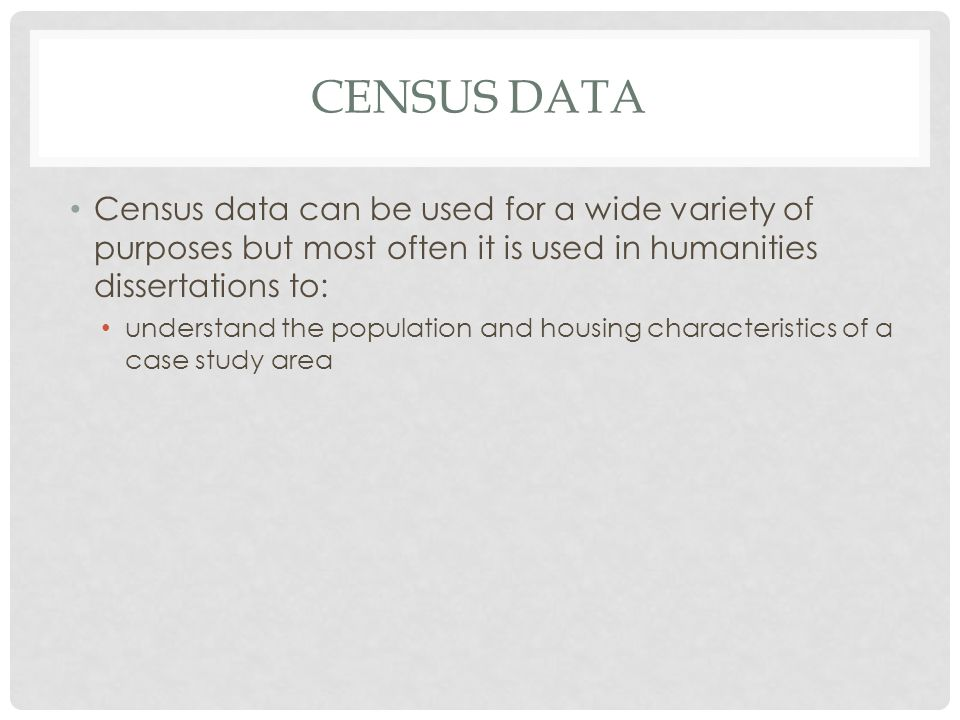 CENSUS DATA Census data can be used for a wide variety of purposes but most often it is used in humanities dissertations to: understand the population