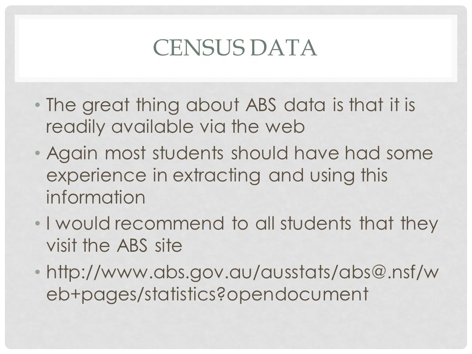 CENSUS DATA The great thing about ABS data is that it is readily available via the web Again most students should have had some experience in extracting and using this information I would recommend to all students that they visit the ABS site http://www.abs.gov.au/ausstats/abs@.nsf/w eb+pages/statistics opendocument